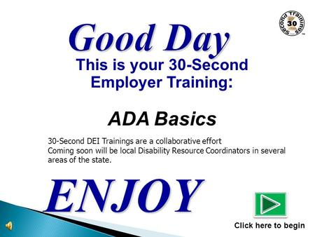 This is your 30-Second Employer Training : ADA Basics ENJOY Click here to begin 30-Second DEI Trainings are a collaborative effort Coming soon will be.