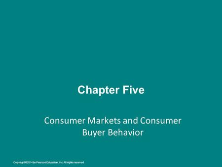 Chapter Five Consumer Markets and Consumer Buyer Behavior Copyright ©2014 by Pearson Education, Inc. All rights reserved.