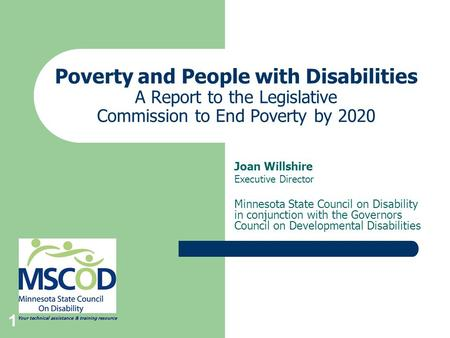 1 Poverty and People with Disabilities A Report to the Legislative Commission to End Poverty by 2020 Joan Willshire Executive Director Minnesota State.
