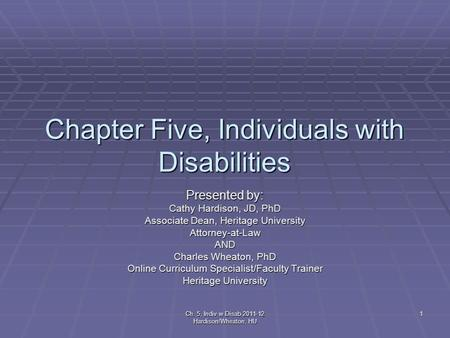 Ch. 5, Indiv w Disab 2011-12 Hardison/Wheaton, HU 1 Chapter Five, Individuals with Disabilities Presented by: Cathy Hardison, JD, PhD Associate Dean, Heritage.