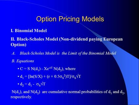 Option Pricing Models I. Binomial Model II. Black-Scholes Model (Non-dividend paying European Option) A. Black-Scholes Model is the Limit of the Binomial.