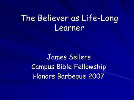The Believer as Life-Long Learner James Sellers Campus Bible Fellowship Honors Barbeque 2007.