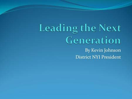 By Kevin Johnson District NYI President. Leading the Next Generation 1.A Purpose driven life (being a disciple of Christ) 2.Understanding Time and Season.