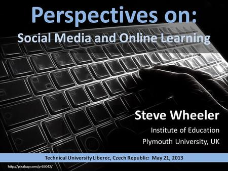 Perspectives on: Social Media and Online Learning Steve Wheeler Institute of Education Plymouth University, UK  Technical University.