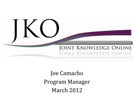 Joe Camacho Program Manager March 2012. Tier I 2007 First Generation Tier II 2009 - 2013 Next Generation Tier III 2012 – 2013 Mobile Phase JKO Content.
