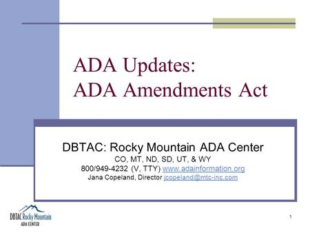 1 ADA Updates: ADA Amendments Act DBTAC: Rocky Mountain ADA Center CO, MT, ND, SD, UT, & WY 800/949-4232 (V, TTY) www.adainformation.orgwww.adainformation.org.