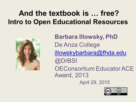 And the textbook is … free? Intro to Open Educational Resources Barbara Illowsky, PhD De Anza OEConsortium Educator.