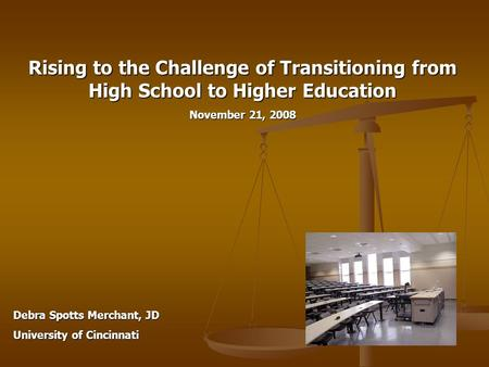 Rising to the Challenge of Transitioning from High School to Higher Education November 21, 2008 Debra Spotts Merchant, JD University of Cincinnati.