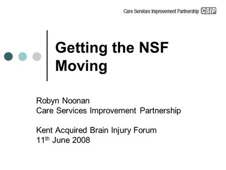 Getting the NSF Moving Robyn Noonan Care Services Improvement Partnership Kent Acquired Brain Injury Forum 11 th June 2008.