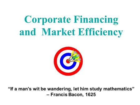 "Corporate Financing and Market Efficiency ""If a man's wit be wandering, let him study mathematics"" – Francis Bacon, 1625."