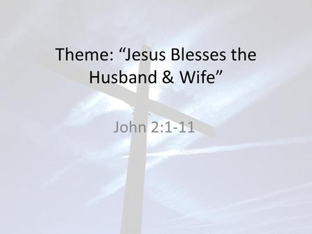 "Theme: ""Jesus Blesses the Husband & Wife"" John 2:1-11."