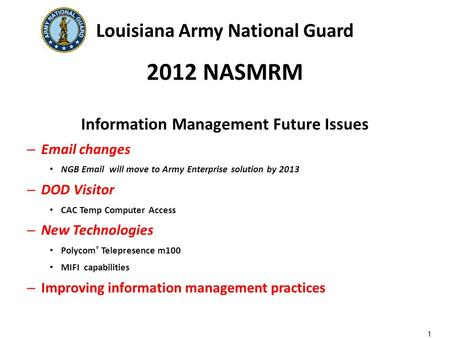 Louisiana Army National Guard 2012 NASMRM Information Management Future Issues – Email changes NGB Email will move to Army Enterprise solution by 2013.