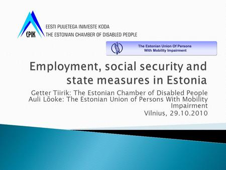 Getter Tiirik: The Estonian Chamber of Disabled People Auli Lõoke: The Estonian Union of Persons With Mobility Impairment Vilnius, 29.10.2010.