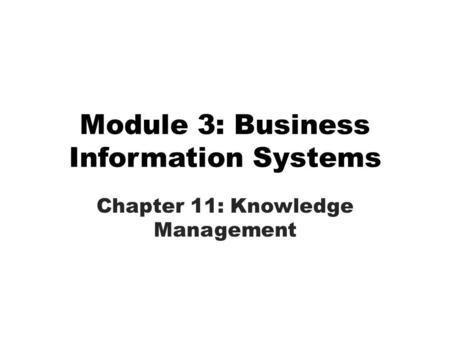 Module 3: Business Information Systems Chapter 11: Knowledge Management.