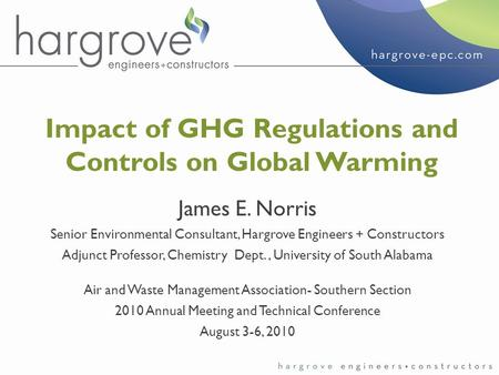 Impact of GHG Regulations and Controls on Global Warming James E. Norris Senior Environmental Consultant, Hargrove Engineers + Constructors Adjunct Professor,