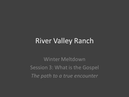 River Valley Ranch Winter Meltdown Session 3: What is the Gospel The path to a true encounter.