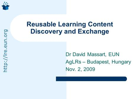 Dr David Massart, EUN AgLRs – Budapest, Hungary Nov. 2, 2009 Reusable Learning Content Discovery and Exchange.