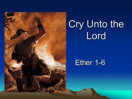 Cry Unto the Lord Ether 1-6. Why was Nephi commanded to include the Jaredite history?