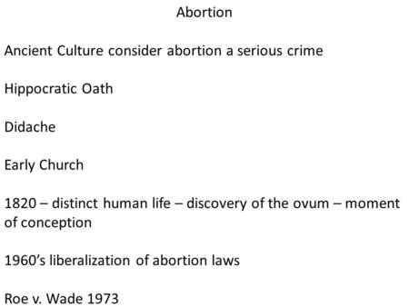 Abortion Ancient Culture consider abortion a serious crime Hippocratic Oath Didache Early Church 1820 – distinct human life – discovery of the ovum – moment.