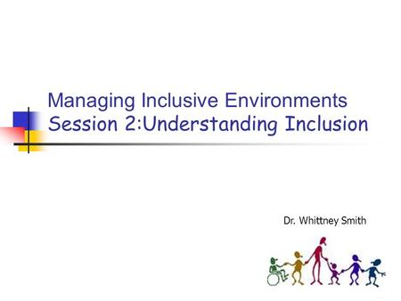 Managing Inclusive Environments Session 2:Understanding Inclusion Dr. Whittney Smith.
