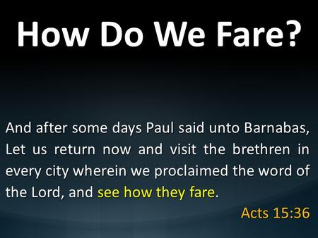 How Do We Fare? And after some days Paul said unto Barnabas, Let us return now and visit the brethren in every city wherein we proclaimed the word of the.