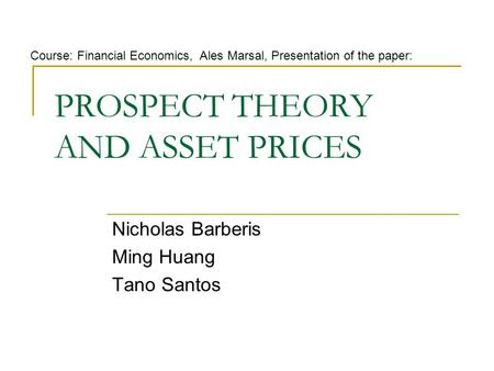 PROSPECT THEORY AND ASSET PRICES Nicholas Barberis Ming Huang Tano Santos Course: Financial Economics, Ales Marsal, Presentation of the paper: