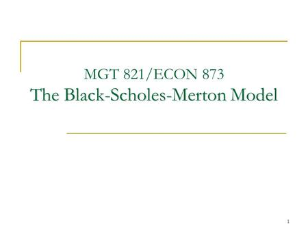 1 The Black-Scholes-Merton Model MGT 821/ECON 873 The Black-Scholes-Merton Model.