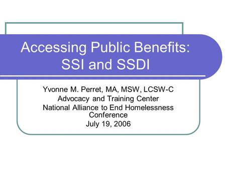 Accessing Public Benefits: SSI and SSDI Yvonne M. Perret, MA, MSW, LCSW-C Advocacy and Training Center National Alliance to End Homelessness Conference.