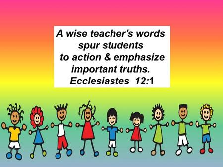 A wise teacher's words spur students to action & emphasize important truths. Ecclesiastes  12:1.