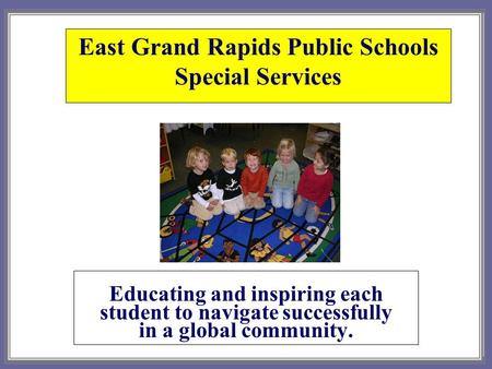 East Grand Rapids Public Schools Special Services Educating and inspiring each student to navigate successfully in a global community.