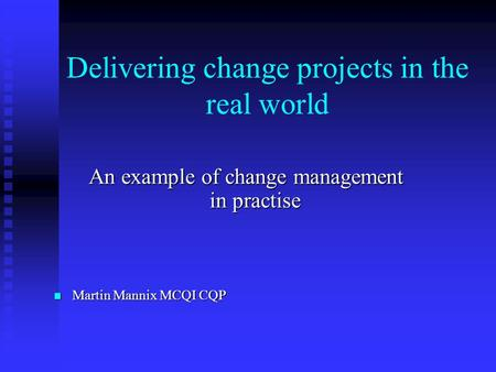 Delivering change projects in the real world An example of change management in practise Martin Mannix MCQI CQP Martin Mannix MCQI CQP.