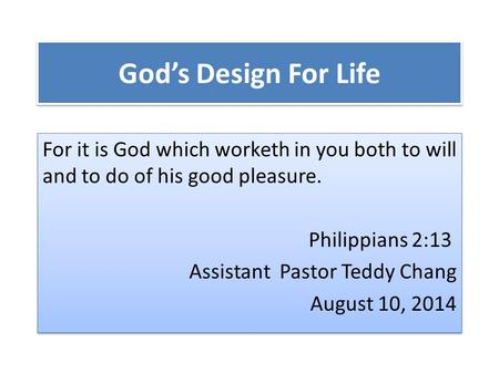 God's Design For Life For it is God which worketh in you both to will and to do of his good pleasure. Philippians 2:13 Assistant Pastor Teddy Chang August.