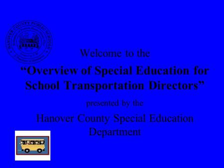 "Welcome to the ""Overview of Special Education for School Transportation Directors"" presented by the Hanover County Special Education Department."
