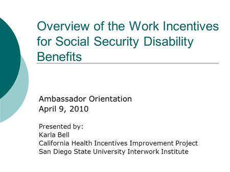 Overview of the Work Incentives for Social Security Disability Benefits Ambassador Orientation April 9, 2010 Presented by: Karla Bell California Health.