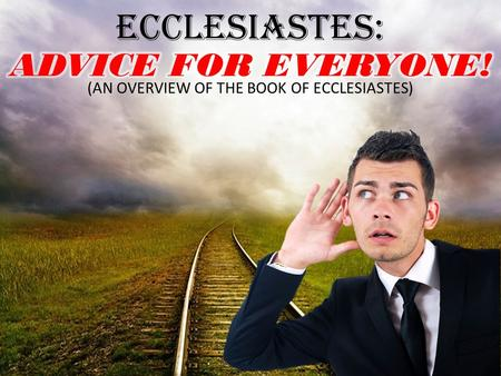 ECCLESIASTES: ADVICE FOR EVERYONE!