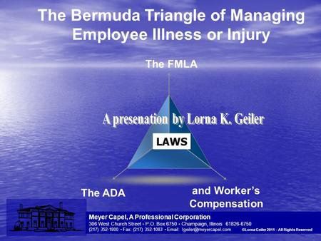 YOUR LOGO The Bermuda Triangle of Managing Employee Illness or Injury The ADA and Worker's Compensation The FMLA Meyer Capel, A Professional Corporation.