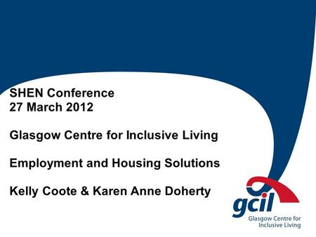 SHEN Conference 27 March 2012 Glasgow Centre for Inclusive Living Employment and Housing Solutions Kelly Coote & Karen Anne Doherty.