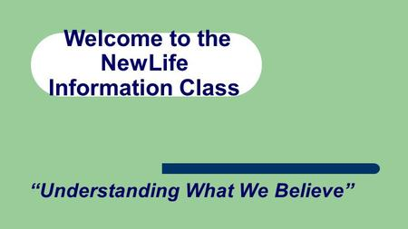 "Welcome to the NewLife Information Class ""Understanding What We Believe"""