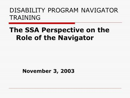 DISABILITY PROGRAM NAVIGATOR TRAINING The SSA Perspective on the Role of the Navigator November 3, 2003.