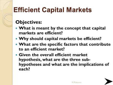 Efficient Capital Markets Objectives: What is meant by the concept that capital markets are efficient? Why should capital markets be efficient? What are.