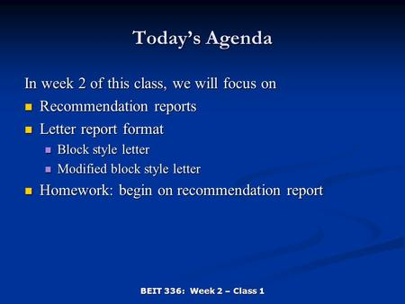 BEIT 336: Week 2 – Class 1 Today's Agenda In week 2 of this class, we will focus on Recommendation reports Recommendation reports Letter report format.