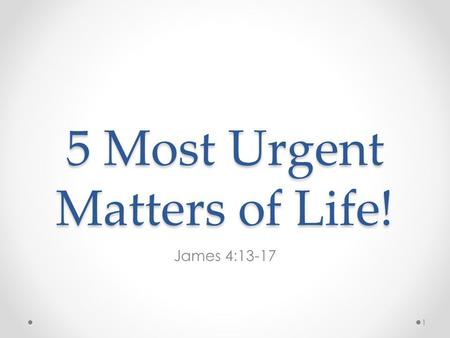 5 Most Urgent Matters of Life! James 4:13-17 1. 13 Come now, you who say, Today or tomorrow we will go to such and such a city, spend a year there, buy.
