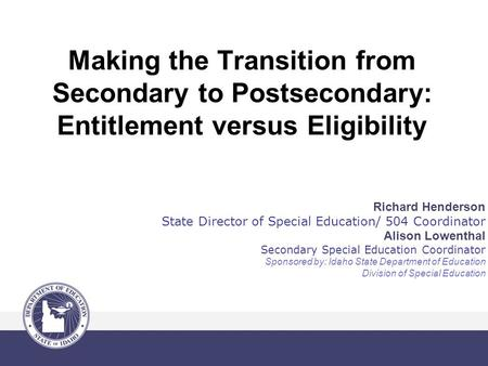 Making the Transition from Secondary to Postsecondary: Entitlement versus Eligibility Richard Henderson State Director of Special Education/ 504 Coordinator.