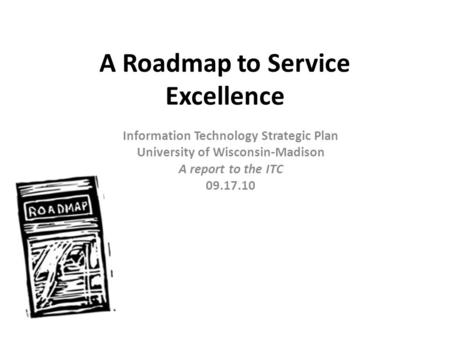 A Roadmap to Service Excellence Information Technology Strategic Plan University of Wisconsin-Madison A report to the ITC 09.17.10.