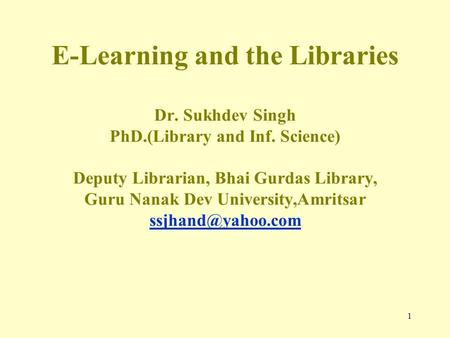 1 E-Learning and the Libraries Dr. Sukhdev Singh PhD.(Library and Inf. Science) Deputy Librarian, Bhai Gurdas Library, Guru Nanak Dev University,Amritsar.