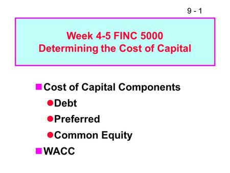 9 - 1 Week 4-5 FINC 5000 Determining the Cost of Capital Cost of Capital Components Debt Preferred Common Equity WACC.