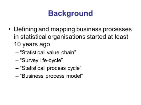 "Background Defining and mapping business processes in statistical organisations started at least 10 years ago –""Statistical value chain"" –""Survey life-cycle"""