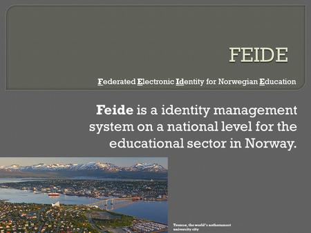 Feide is a identity management system on a national level for the educational sector in Norway. Federated Electronic Identity for Norwegian Education Tromsø,