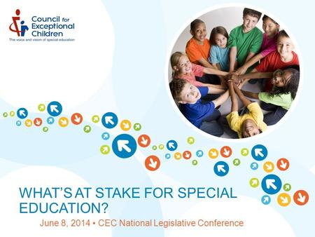 WHAT'S AT STAKE FOR SPECIAL EDUCATION? June 8, 2014 ▪ CEC National Legislative Conference.