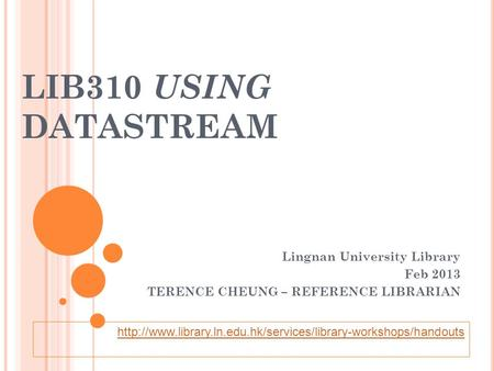 LIB310 USING DATASTREAM Lingnan University Library Feb 2013 TERENCE CHEUNG – REFERENCE LIBRARIAN